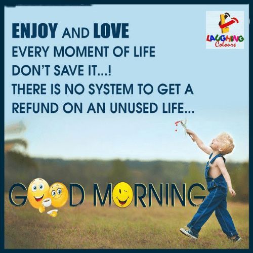 Life, Love, and Indianpeoplefacebook: ENJOY AND LOVE  LAUGHING  Colours  EVERY MOMENT OF LIFE  DON'T SAVE IT...!  THERE IS NO SYSTEM TO GET A  REFUND ON AN UNUSED LIFE...  eOD MORNING