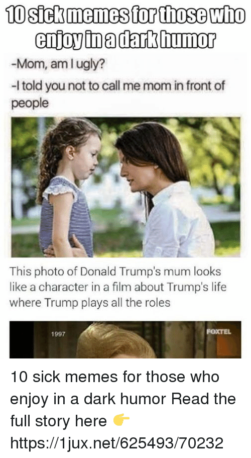 Life, Memes, and Trump: enjoy inadark humor  -Mom, amlugly?  -l told you not to call me mom in front of  people  This photo of Donald Trump's mum looks  like a character in a film about Trump's life  where Trump plays all the roles  FOXTEL  1997 10 sick memes for those who enjoy in a dark humor Read the full story here 👉 https://1jux.net/625493/70232