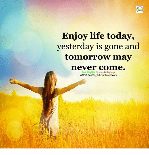 Enjoy Life Today Yesterday Is Gone And Tomorrow May Never Comme Best