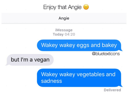 Memes, Vegan, and Today: Enjoy that Angie  Angie  iMessage  Today 04:20  Wakey wakey eggs and bakey  @bluetexticons  but I'm a vegan  Wakey wakey vegetables and  sadness  Delivered