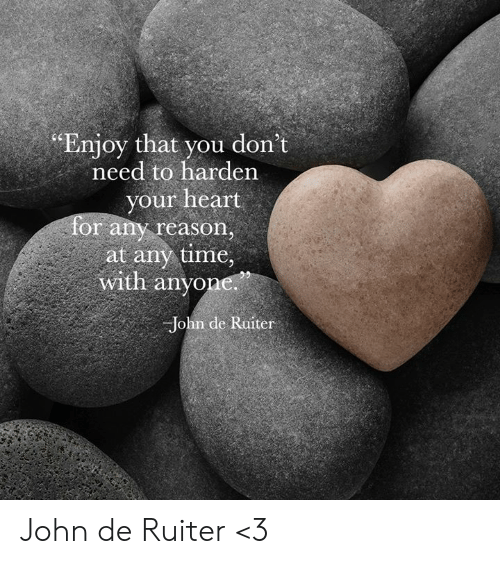 """Memes, Heart, and Time: """"Enjoy that you don't  need to harden  your heart  for any reason,  at any time,  with anyone  John de Ruiter John de Ruiter <3"""