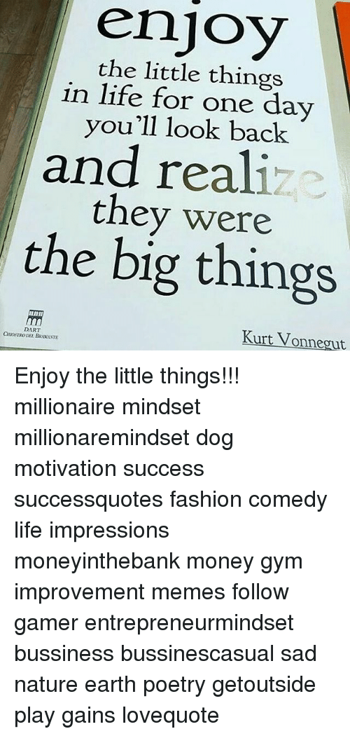 Fashion, Gym, and Life: enjoy  the little things  in life for one day  you'll look back  and real!  they were  the big things  uinII  Kurt Vonnegut  DART  CHIOSTRO DEL BRAMANTE Enjoy the little things!!! millionaire mindset millionaremindset dog motivation success successquotes fashion comedy life impressions moneyinthebank money gym improvement memes follow gamer entrepreneurmindset bussiness bussinescasual sad nature earth poetry getoutside play gains lovequote