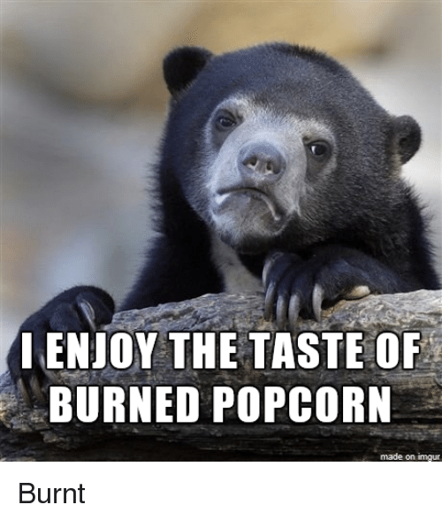 Enjoy The Taste Of Burned Popcorn Made On Imgur Imgur Meme On Meme