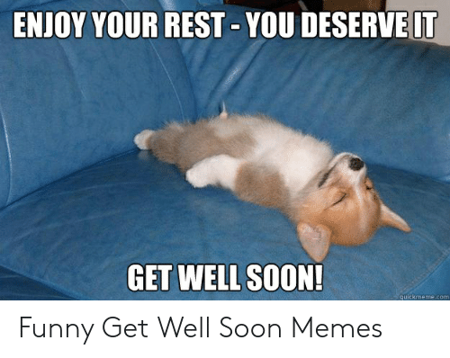 ENJOY YOUR REST YOU DESERVE IT GET WELL SOON! Quickmemecom Funny Get Well Soon Memes | Funny Meme on ME.ME