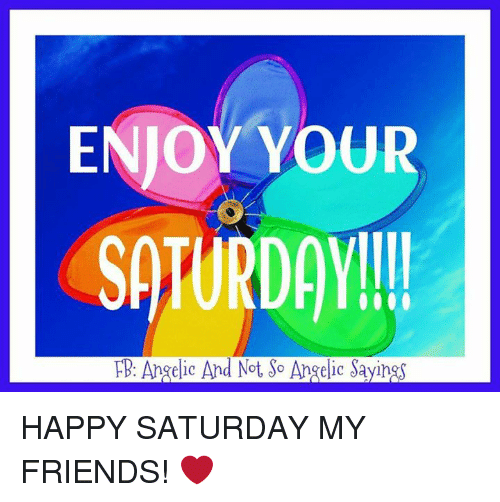 Enjoy Your Saturday Fb Angelic And Not So Angelic Sayings Happy