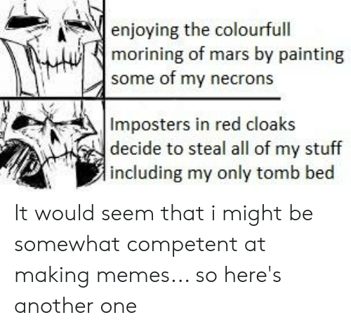 Another One, Memes, and Mars: enjoying the colourfull  morining of mars by painting  some of my necrons  Imposters in red cloaks  decide to steal all of my stuff  including my only tomb bed It would seem that i might be somewhat competent at making memes... so here's another one