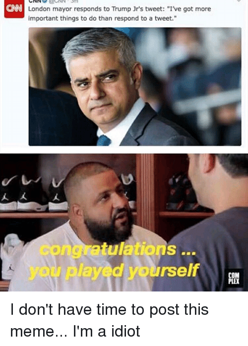 """Meme, London, and Time: eNN London mayor responds to Trump Jr's tweet: """"I've got more  important things to do than respond to a tweet.""""  atulations...  d yourself I don't have time to post this meme... I'm a idiot"""