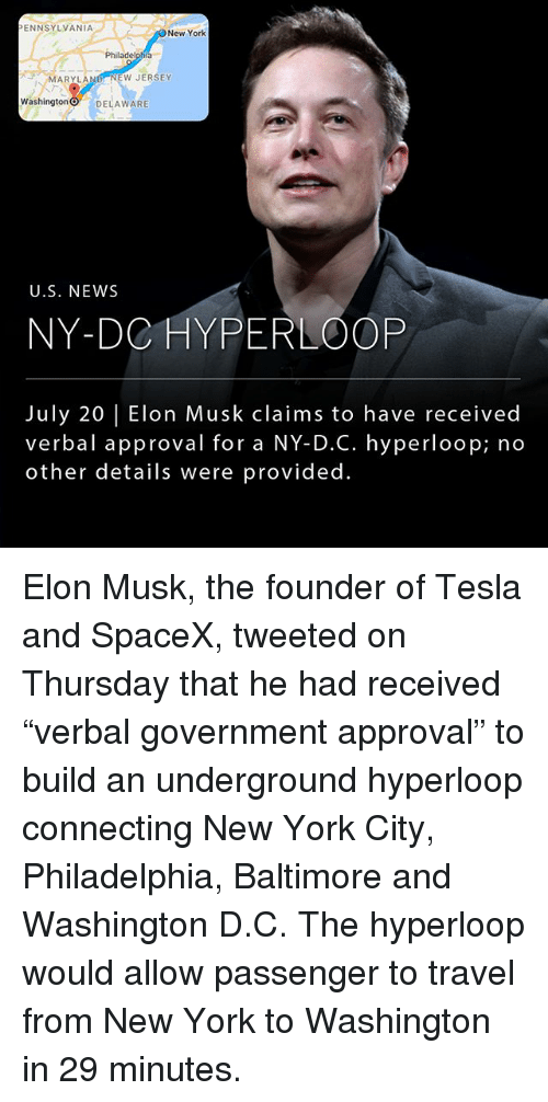"Memes, New York, and News: ENNSYLVANIA  New York  Philadelphia  MARYLAND NEW JERSEY  Washington O DELAWARE  U.S. NEWS  NY-DC HYPERLOOP  July 20 |Elon Musk claims to have received  verbal approval for a NY-DC. hyperloop; no  other details were provided. Elon Musk, the founder of Tesla and SpaceX, tweeted on Thursday that he had received ""verbal government approval"" to build an underground hyperloop connecting New York City, Philadelphia, Baltimore and Washington D.C. The hyperloop would allow passenger to travel from New York to Washington in 29 minutes."
