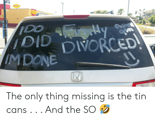 Funny, Tin, and Thing: ennys  DIVORCED The only thing missing is the tin cans . . . And the SO 🤣