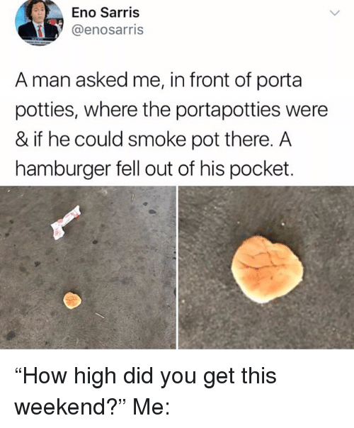 "Memes, 🤖, and Hamburger: Eno Sarris  @enosarris  A man asked me, in front of porta  potties, where the portapotties were  & if he could smoke pot there. A  hamburger fell out of his pocket. ""How high did you get this weekend?"" Me:"