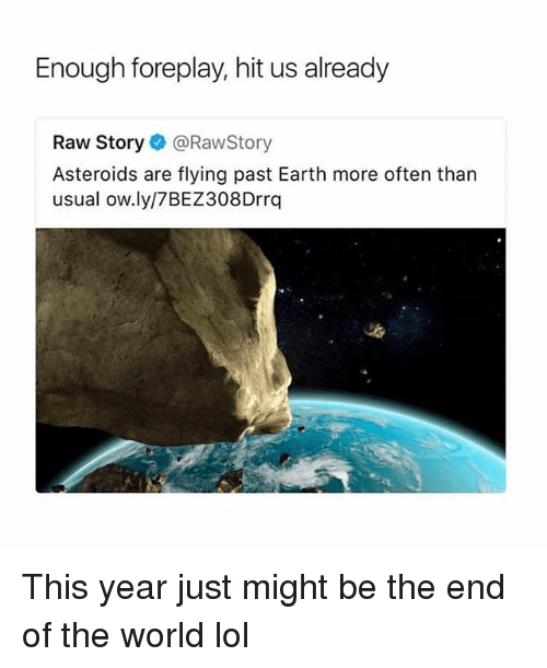 Lol, Earth, and World: Enough foreplay, hit us already  Raw Story@RawStory  Asteroids are flying past Earth more often than  usual ow.ly/7BEZ308Drrq This year just might be the end of the world lol