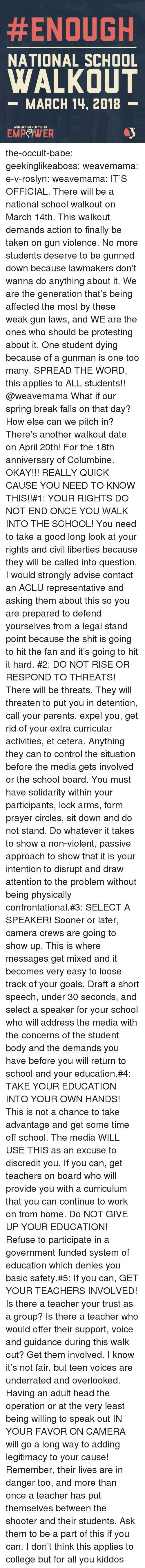 College, Goals, and Head:  #ENOUGH  NATIONAL SCHOOL  WALKOUT  -MARCH 14, 2018  WOMEN'S MARCH YOUTH  EMPeWER the-occult-babe: geekinglikeaboss:  weavemama:  e-v-roslyn:   weavemama:  IT'S OFFICIAL. There will be a national school walkout on March 14th. This walkout demands action to finally be taken on gun violence. No more students deserve to be gunned down because lawmakers don't wanna do anything about it. We are the generation that's being affected the most by these weak gun laws, and WE are the ones who should be protesting about it. One student dying because of a gunman is one too many.SPREAD THE WORD, this applies to ALL students!!  @weavemama What if our spring break falls on that day? How else can we pitch in?   There's another walkout date on April 20th! For  the 18th anniversary of Columbine.   OKAY!!! REALLY QUICK CAUSE YOU NEED TO KNOW THIS!!#1: YOUR RIGHTS DO NOT END ONCE YOU WALK INTO THE SCHOOL! You need to take a good long look at your rights and civil liberties because they will be called into question. I would strongly advise contact an ACLU representative and asking them about this so you are prepared to defend yourselves from a legal stand point because the shit is going to hit the fan and it's going to hit it hard. #2: DO NOT RISE OR RESPOND TO THREATS! There will be threats. They will threaten to put you in detention, call your parents, expel you, get rid of your extra curricular activities, et cetera. Anything they can to control the situation before the media gets involved or the school board. You must have solidarity within your participants, lock arms, form prayer circles, sit down and do not stand. Do whatever it takes to show a non-violent, passive approach to show that it is your intention to disrupt and draw attention to the problem without being physically confrontational.#3: SELECT A SPEAKER! Sooner or later, camera crews are going to show up. This is where messages get mixed and it becomes very easy to loose track of your goals. Draf