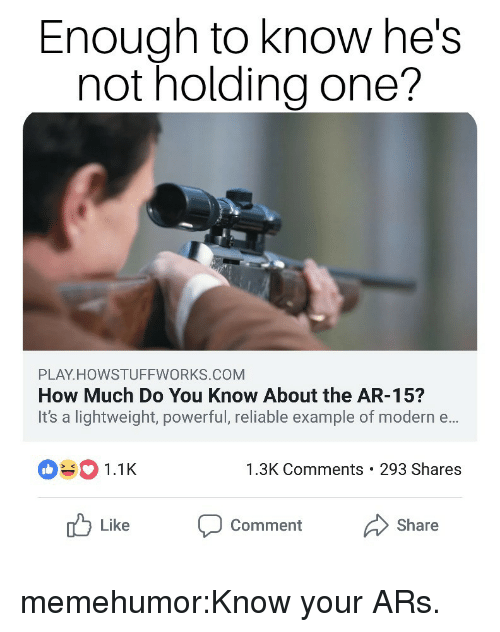 Target, Tumblr, and Blog: Enough to know he!s  not holding one?  PLAY HOWSTUFFWORKS.COM  How Much Do You Know About the AR-15?  It's a lightweight, powerful, reliable example of modern e...  1.1  1.3K Comments 293 Shares  Like  Comment  Share memehumor:Know your ARs.