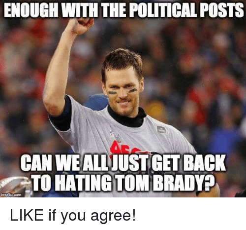Nfl, Tom Brady, and Back: ENOUGH WITH THE POLITICAL POSTS  CAN WE ALLJUSTGET BACK  TO HATING TOM BRADY?  mgripicom LIKE if you agree!