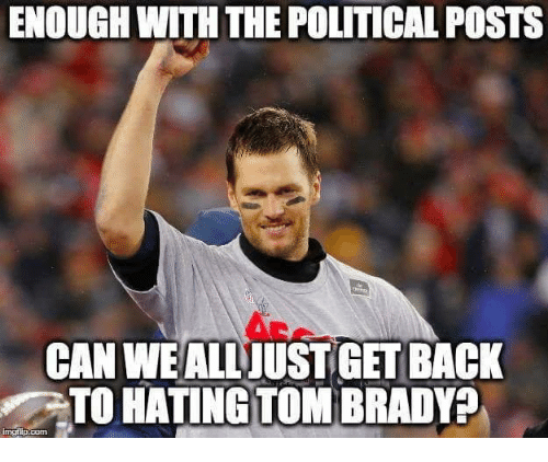 Nfl, Tom Brady, and Back: ENOUGH WITH THE POLITICAL POSTS  CAN WEALLUSTGET BACK  TO HATING TOM BRADY?