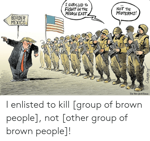 Mexico, The Middle, and Fight: ENROLLED TO  FİGHT İN THE  MIDDLE EAST  NOT THE  MİDTERMS!  BORDER  MEXİCO  The New UorkCimes I enlisted to kill [group of brown people], not [other group of brown people]!