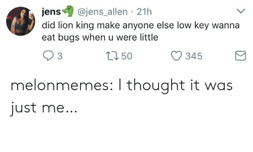 Low Key, Target, and Tumblr: ens@jens allen 21h  did lion king make anyone else low key wanna  eat bugs when u were little  3  tn 50  O 345 melonmemes:  I thought it was just me…