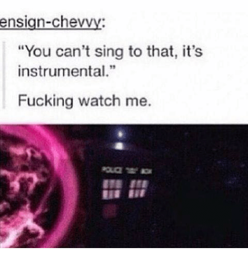 """Fucking, Memes, and Watch Me: ensign-chevvy:  """"You can't sing to that, it's  instrumental.  Fucking watch me."""