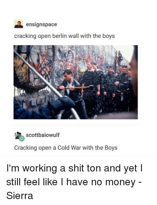 Memes, Money, and Shit: ensignspace  cracking open berlin wall with the boys  Cracking open a Cold War with the Boy:s I'm working a shit ton and yet I still feel like I have no money - Sierra