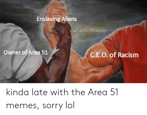 Lol, Memes, and Racism: Enslaving Aliens  u/CarbonMapper  Owner of Area 51  C.E.O. of Racism kinda late with the Area 51 memes, sorry lol