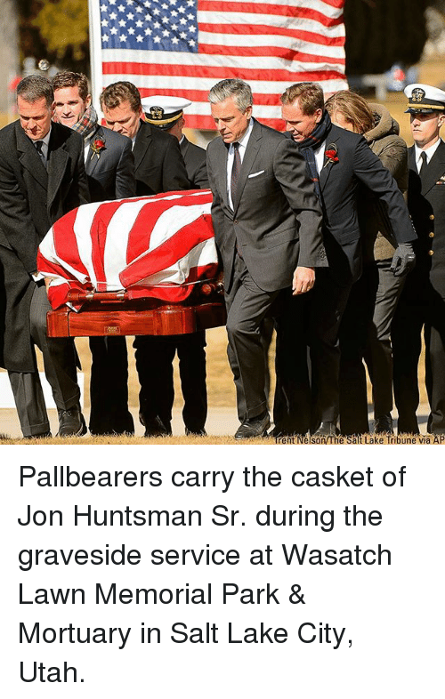 Memes, Utah, and 🤖: ent Nelson The Salt Lake Tribune via Pallbearers carry the casket of Jon Huntsman Sr. during the graveside service at Wasatch Lawn Memorial Park & Mortuary in Salt Lake City, Utah.
