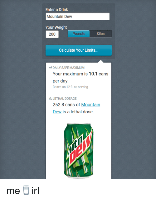 Bailey Jay, Mountain Dew, and Irl: Enter a Drink  Mountain Dew  Your Weight  200  Pounds  Kilos  Calculate Your Limits..  DAILY SAFE MAXIMUM  Your maximum is 10.1 cans  per day.  Based on 12 fl. oz serving  LETHAL DOSAGE  252.8 cans of Mountain  Dew is a lethal dose.