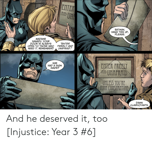 """Batman, Who, and Xanadu: ENTER  U厓  BATMAN  HANG THIS UP,  PLEASE  MADAME  XANADU. YOUR  DOOR 1S ALWAYS  OPEN TO THOSE WHO  NEED IT. REMEMBER?  ENTER  FREELY AND  UNAFRAID.""""  SHE  HAD A SIGN  MADE?  UNLESS TOURE  DAMN  CLAIRVOYANTS And he deserved it, too [Injustice: Year 3 #6]"""