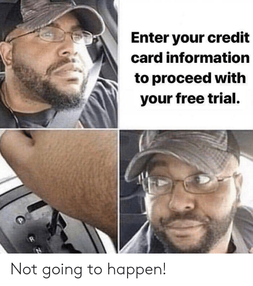 Free, Information, and Credit Card: Enter your credit  card information  to proceed with  your free trial. Not going to happen!