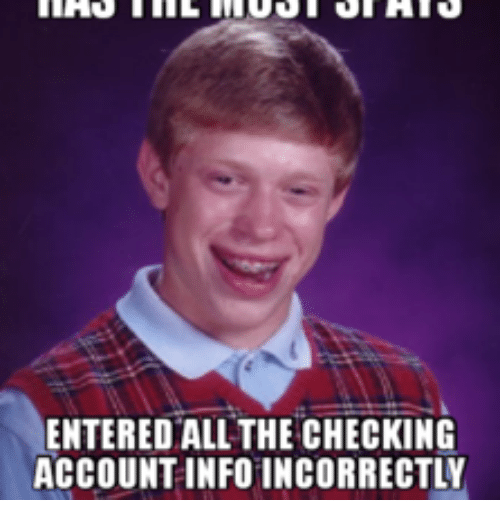 entered all the checking account info incorrectly 14398718 entered all the checking account info incorrectly checking,Meme Info
