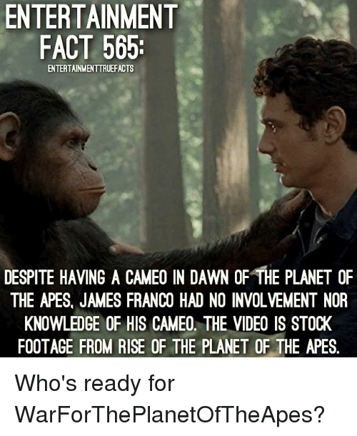 James Franco, Memes, and Dawn: ENTERTAINMENT  FACT 565:  ENTERTAINMENTTRUEFACTS  DESPITE HAVING A CAMEO IN DAWN OF THE PLANET OF  THE APES, JAMES FRANCO HAD NO INVOLVEMENT NOR  KNOWLEDGE OF HIS CAMEO. THE VIDEO IS STOCK  FOOTAGE FROM RISE OF THE PLANET OF THE APES. Who's ready for WarForThePlanetOfTheApes?