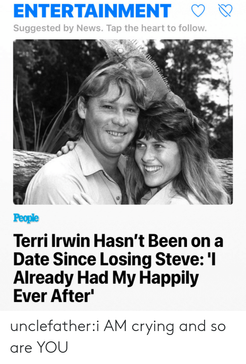Crying, News, and Tumblr: ENTERTAINMENT  Suggested by News. Tap the heart to follow  People  Terri Irwin Hasn't Been on a  Date Since Losing Steve: 'l  Already Had My Happily  Ever After unclefather:i AM crying and so are YOU