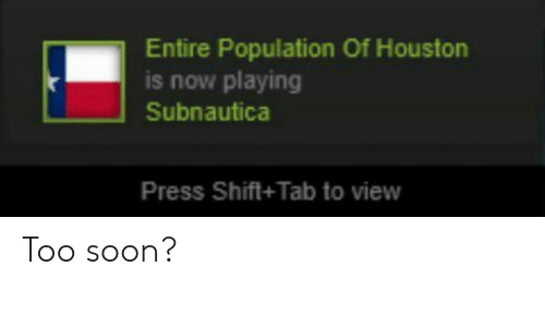 Soon..., Houston, and Now: Entire Population Of Houston  is now playing  Subnautica  Press Shift+Tab to view Too soon?