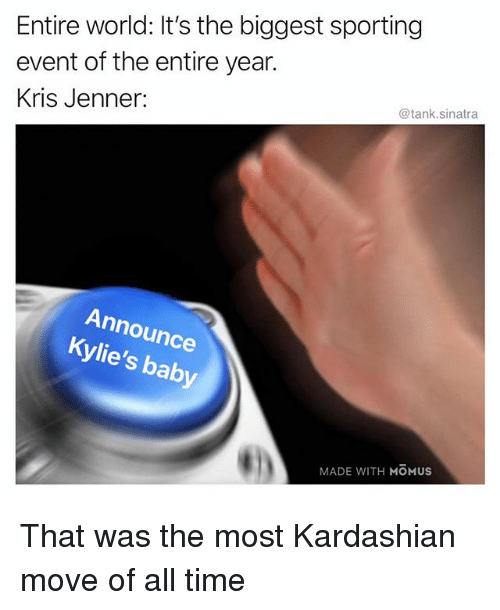 Funny, Kris Jenner, and Kardashian: Entire world: It's the biggest sporting  event of the entire year.  Kris Jenner:  @tank.sinatra  Announce  Kylie's baby  MADE WITH MOMUS That was the most Kardashian move of all time