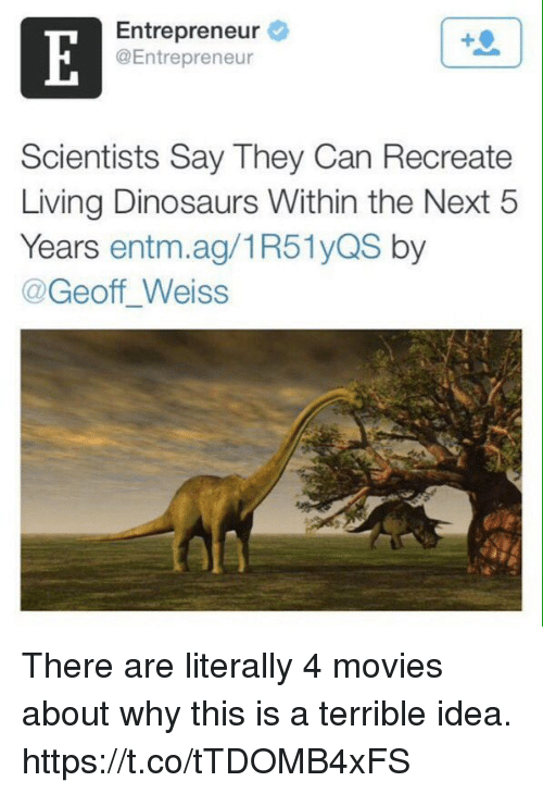 Funny, Movies, and Dinosaurs: Entrepreneur  @Entrepreneur  Scientists Say They Can Recreate  Living Dinosaurs Within the Next 5  Years entm.ag/1R51yQS by  @Geoff Weiss There are literally 4 movies about why this is a terrible idea. https://t.co/tTDOMB4xFS