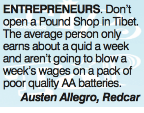 Memes, 🤖, and Tibet: ENTREPRENEURS. Don't  open a Pound Shop in Tibet.  The average person only  earns about a quid a week  and aren't going to blow a  week's wages on a pack of  poor quality AA batteries.  Austen Allegro, Redcar