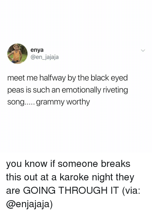 Black, Relatable, and Enya: enya  @en_jajaja  meet me halfway by the black eyed  peas is such an emotionally riveting  song... grammy worthy you know if someone breaks this out at a karoke night they are GOING THROUGH IT (via: @enjajaja)