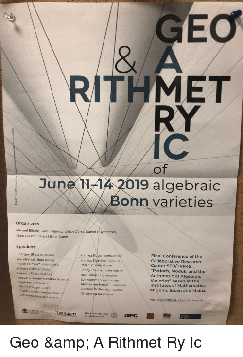 "Lenny, Amsterdam, and Boston: Eo  ITHMET  RY  IC  June 1-4 2019 algebraic  Bonn varieties  Organizers  Manuel Blickle, Gerd Faltings, Ulrich Görtz, Daniel Huybrechts,  Marc Levine, Stefan Müller-Stach  Speakers  Bhargav Bhatt (Michigan)  Jean-Benoît Bost (Orsay)  Francis Brown* (Oxford/HES)  Hélène Esnault (Berlip)  Mihnea Popa (Northwestern  Markus Reineke (Bochum)  Peter Scholze (Bonn)  Final Conference of the  Collaborative Research  Center SFB/TRR45  ""Periods, Moduli, and the  Lenny Taelman (Amsterdam)  rithmetic of Algebraic  Varieties"" based at the  Institutes of Mathematics  at Bonn, Essen and Mainz.  Laurent Fargues (Paris)  Annette Huber-Klawitter (Freiburg)  Burt Totaro Los Angeles)  Mark Kisin (Harvard)  Bruno Klingler (Berlin)  Alexánder Kuznetsov (M  Johannes Nicaise (London)  Eva Viehmann (München)  Akshay Venkatesh* (Princeton)  Geordie Williamson (Sydney)  Chenyang Xu (Boston)  Visit gaav2019.sfb45.de for details  SFB/TRR 45  hausdorff  CENTER FOR MATHEMATIC  Max Planck Institute  for Mathematics  DFG  GIU"