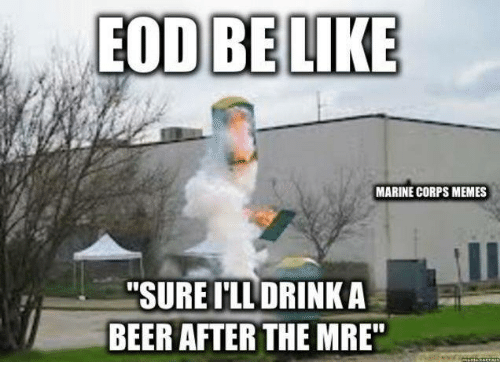 eod be like marine corps memes sure ill drink a 2605902 eod be like marine corps memes sure ill drink a beer after the mre