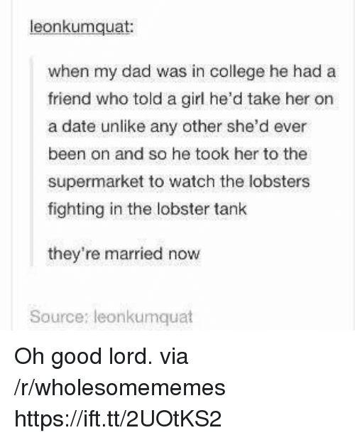 College, Dad, and Date: eonkumquat  when my dad was in college he had a  friend who told a girl he'd take her on  a date unlike any other she'd ever  been on and so he took her to the  supermarket to watch the lobsters  fighting in the lobster tank  they're married now  Source: leonkumquat Oh good lord. via /r/wholesomememes https://ift.tt/2UOtKS2
