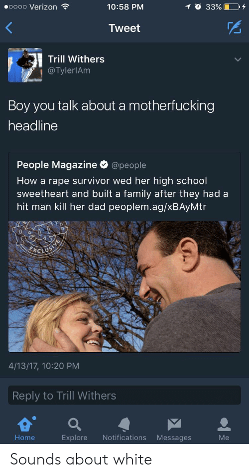 Dad, Family, and School: eoooo Verizon  10:58 PM  Tweet  Trill Withers  @TylerlAm  Boy you talk about a motherfucking  headline  People Magazine @people  How a rape survivor wed her high school  sweetheart and built a family after they had a  hit man kill her dad peoplem.ag/xBAyMtr  4/13/17, 10:20 PM  Reply to Trill Withers  Home  Explore Notifications Messages  Me Sounds about white
