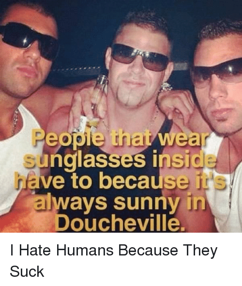 Memes, 🤖, and Sunny: eopie that Weaa  unglasses InSIG  ave to because it  talways sunny in  Doucheville. I Hate Humans Because They Suck