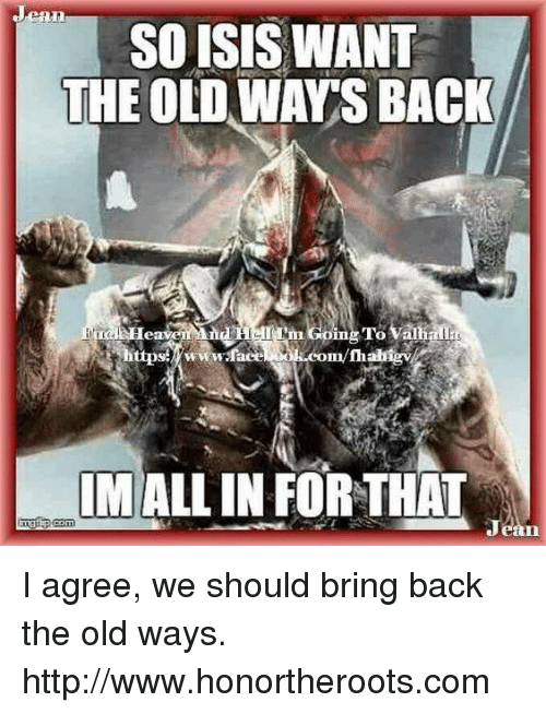 Isis, Memes, and Http: eOr  SO ISIS WANT  THE OLD WAY'S BACK  n Coing  To Vai  all  tups«ww.face om/fhaligv  om/thahigv  MALL IN FOR THAT I agree, we should bring back the old ways.  http://www.honortheroots.com
