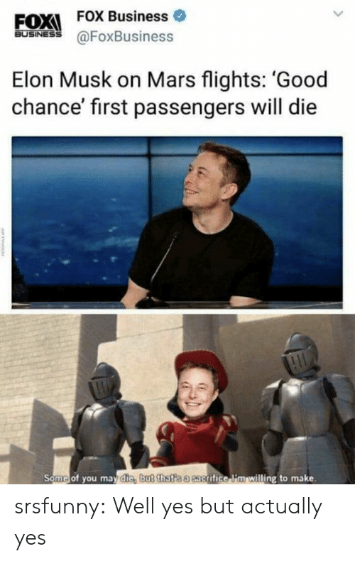Tumblr, Blog, and Business: EOXI FOX Business  FOX Business o  60SİNES @FoxBusiness  Elon Musk on Mars flights: 'Good  chance' first passengers will die  Some of you may die, b  ut that s a sac  grifice li'm willing to make. srsfunny:  Well yes but actually yes