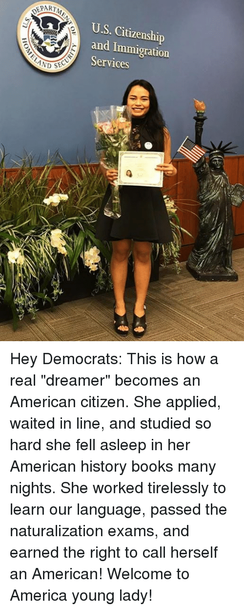 "America, Books, and American: EPART  U.S. Citizenship  and Immigration  Services  LAND Hey Democrats: This is how a real ""dreamer"" becomes an American citizen.  She applied, waited in line, and studied so hard she fell asleep in her American history books many nights.  She worked tirelessly to learn our language, passed the naturalization exams, and earned the right to call herself an American!  Welcome to America young lady!"