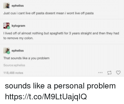 Memes, Live, and Mean: epheliss  Just cus i cant live off pasta doesnt mean i wont live off pasta  kylogram  I lived off of almost nothing but spaghetti for 3 years straight and then they had  to remove my colon.  epheliss  That sounds like a you problem  Source:epheliss  118,488 notes sounds like a personal problem https://t.co/M9LtUajqIQ