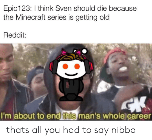 Minecraft, Reddit, and Old: Epic 123: I think Sven should die because  the Minecraft series is getting old  Reddit:  CK  I'm about to end this man's whole career thats all you had to say nibba