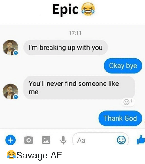 Af, God, and Memes: Epic  17:11  I'm breaking up with you  Okay bye  You'll never find someone like  me  Thank God 😂Savage AF