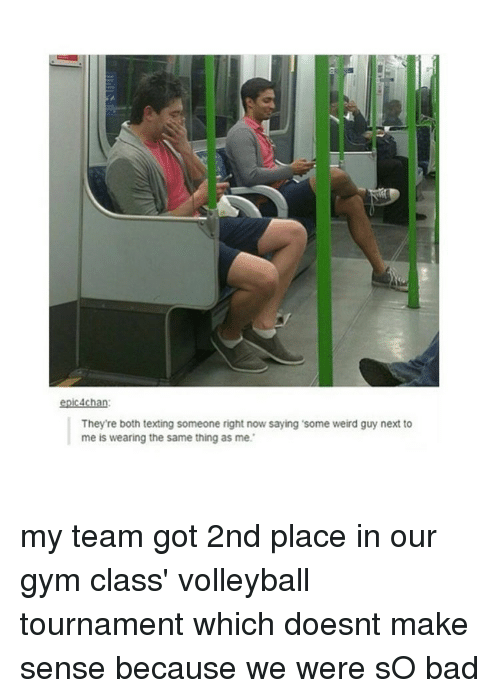 Gym, Memes, and Texting: epic 4chan:  They're both texting someone right now saying some weird guy next to  me is wearing the same thing as me. my team got 2nd place in our gym class' volleyball tournament which doesnt make sense because we were sO bad