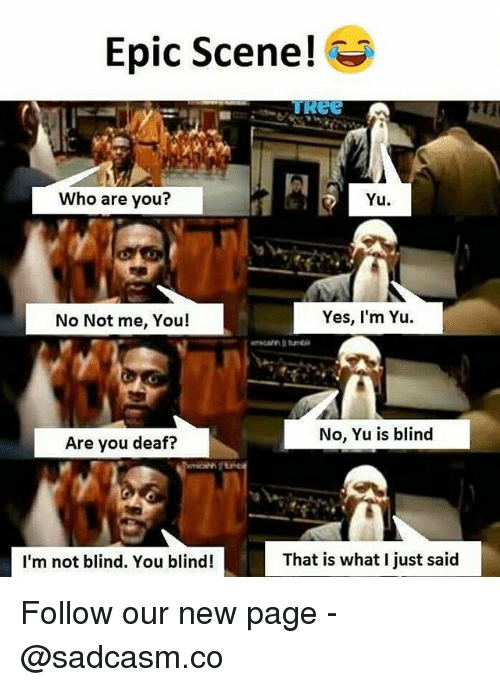 Memes, 🤖, and Page: Epic Scene!  Who are you?  Yu  No Not me, You!  Yes, I'm Yu  No, Yu is blind  Are you deaf?  I'm not blind. You blind!  That is what I just said Follow our new page - @sadcasm.co