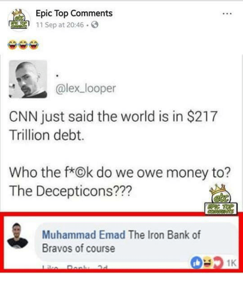 cnn.com, Game of Thrones, and Money: Epic Top Comments  11 Sep at 20:46.  @lex looper  CNN just said the world is in $217  Trillion debt.  Who the f*Ok do we owe money to?  The Decepticons???  Muhammad Emad The Iron Bank of  Bravos of course